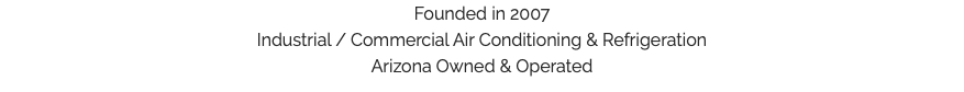 Founded in 2007 Industrial / Commercial Air Conditioning & Refrigeration Arizona Owned & Operated