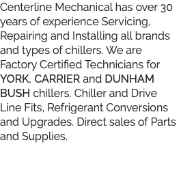 Centerline Mechanical has over 30 years of experience Servicing, Repairing and Installing all brands and types of chillers. We are Factory Certified Technicians for YORK, CARRIER and DUNHAM BUSH chillers. Chiller and Drive Line Fits, Refrigerant Conversions and Upgrades. Direct sales of Parts and Supplies.